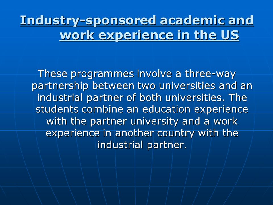 Industry-sponsored academic and work experience in the US These programmes involve a three-way partnership between two universities and an industrial partner of both universities.