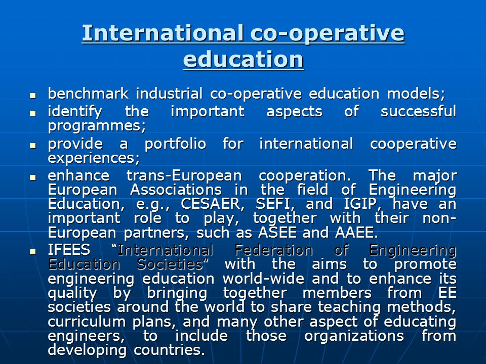 International co-operative education benchmark industrial co-operative education models; benchmark industrial co-operative education models; identify the important aspects of successful programmes; identify the important aspects of successful programmes; provide a portfolio for international cooperative experiences; provide a portfolio for international cooperative experiences; enhance trans-European cooperation.