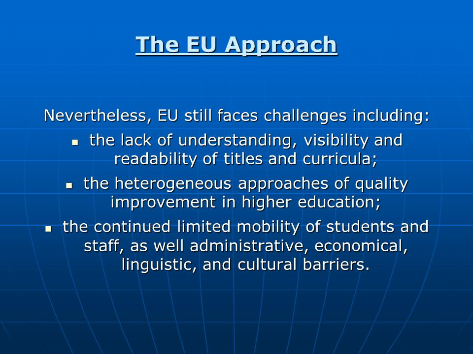 The EU Approach Nevertheless, EU still faces challenges including: the lack of understanding, visibility and readability of titles and curricula; the lack of understanding, visibility and readability of titles and curricula; the heterogeneous approaches of quality improvement in higher education; the heterogeneous approaches of quality improvement in higher education; the continued limited mobility of students and staff, as well administrative, economical, linguistic, and cultural barriers.
