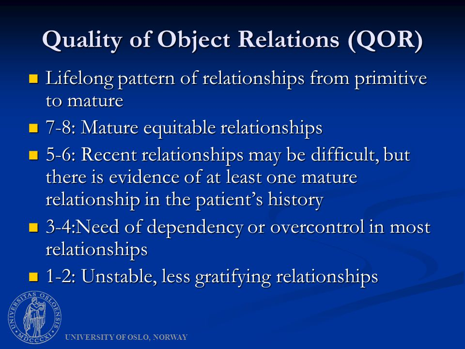 Quality of Object Relations (QOR) Lifelong pattern of relationships from primitive to mature Lifelong pattern of relationships from primitive to mature 7-8: Mature equitable relationships 7-8: Mature equitable relationships 5-6: Recent relationships may be difficult, but there is evidence of at least one mature relationship in the patient's history 5-6: Recent relationships may be difficult, but there is evidence of at least one mature relationship in the patient's history 3-4:Need of dependency or overcontrol in most relationships 3-4:Need of dependency or overcontrol in most relationships 1-2: Unstable, less gratifying relationships 1-2: Unstable, less gratifying relationships UNIVERSITY OF OSLO, NORWAY