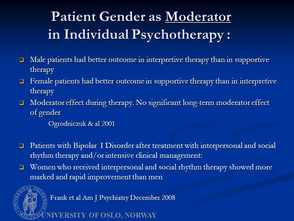 Patient Gender as Moderator in Individual Psychotherapy : Patient Gender as Moderator in Individual Psychotherapy :  Male patients had better outcome in interpretive therapy than in supportive therapy  Female patients had better outcome in supportive therapy than in interpretive therapy  Moderator effect during therapy.
