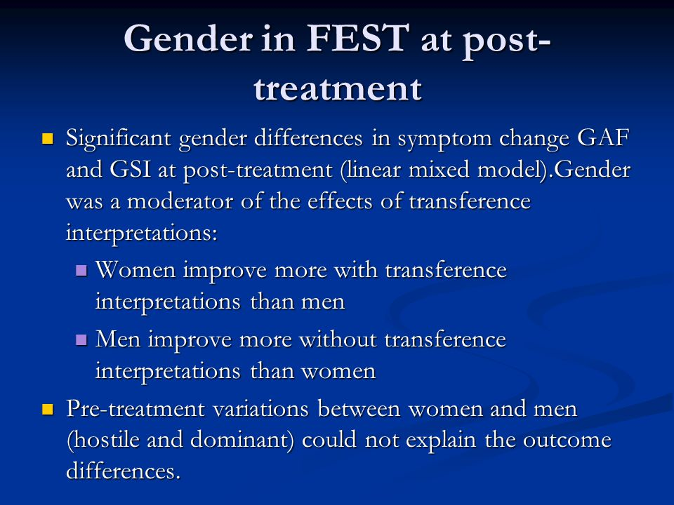 Gender in FEST at post- treatment Significant gender differences in symptom change GAF and GSI at post-treatment (linear mixed model).Gender was a moderator of the effects of transference interpretations: Significant gender differences in symptom change GAF and GSI at post-treatment (linear mixed model).Gender was a moderator of the effects of transference interpretations: Women improve more with transference interpretations than men Women improve more with transference interpretations than men Men improve more without transference interpretations than women Men improve more without transference interpretations than women Pre-treatment variations between women and men (hostile and dominant) could not explain the outcome differences.