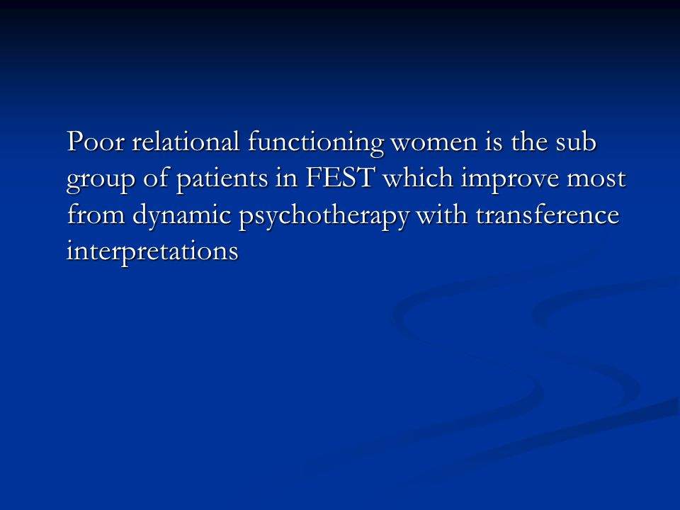 Poor relational functioning women is the sub group of patients in FEST which improve most from dynamic psychotherapy with transference interpretations