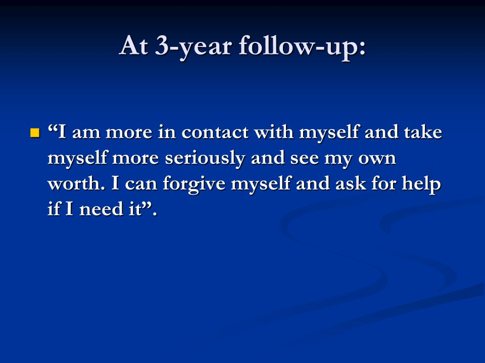 At 3-year follow-up: I am more in contact with myself and take myself more seriously and see my own worth.