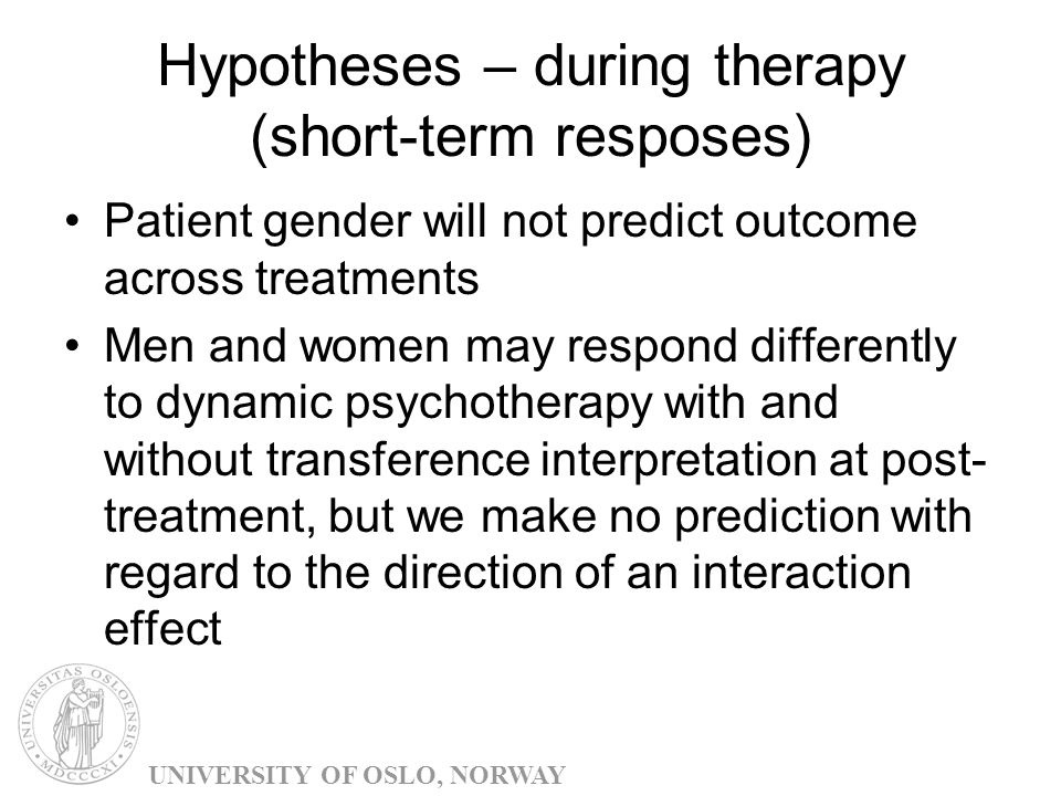 Hypotheses – during therapy (short-term resposes) Patient gender will not predict outcome across treatments Men and women may respond differently to dynamic psychotherapy with and without transference interpretation at post- treatment, but we make no prediction with regard to the direction of an interaction effect UNIVERSITY OF OSLO, NORWAY