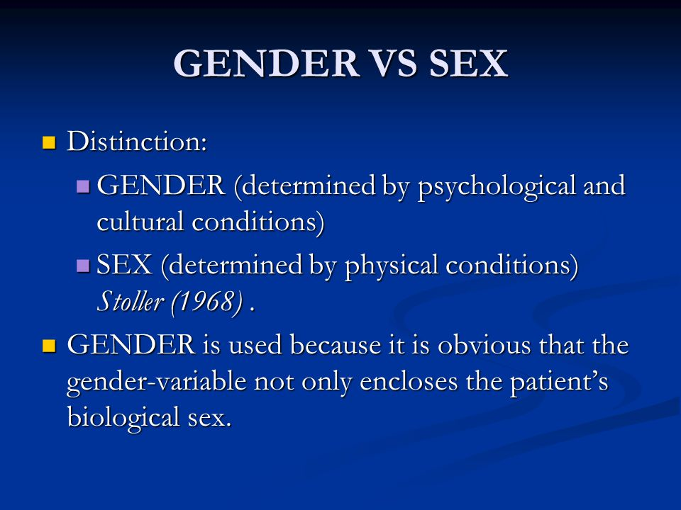 GENDER VS SEX Distinction: Distinction: GENDER (determined by psychological and cultural conditions) GENDER (determined by psychological and cultural conditions) SEX (determined by physical conditions) Stoller (1968).