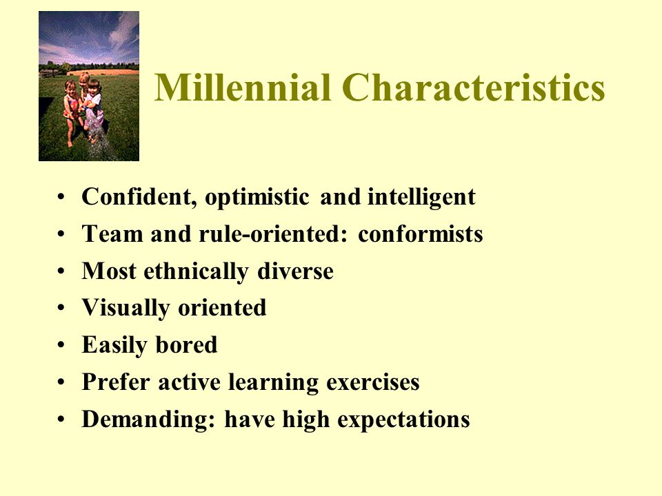 Millennial Characteristics Confident, optimistic and intelligent Team and rule-oriented: conformists Most ethnically diverse Visually oriented Easily bored Prefer active learning exercises Demanding: have high expectations