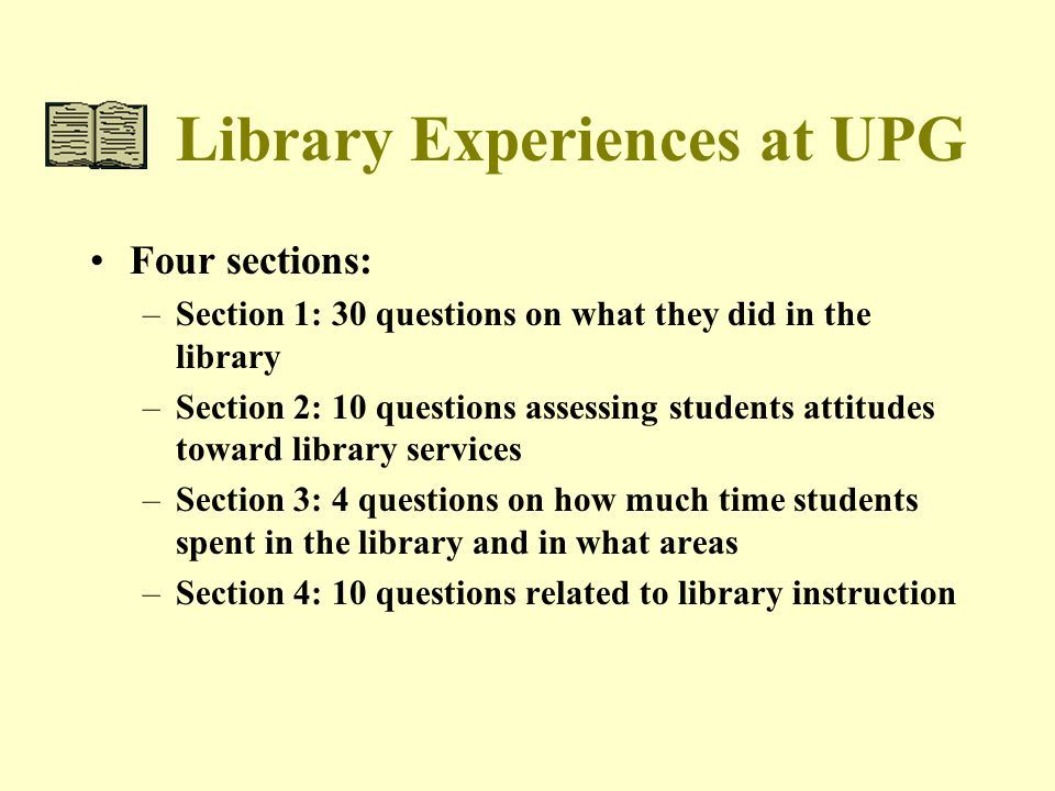 Library Experiences at UPG Four sections: –Section 1: 30 questions on what they did in the library –Section 2: 10 questions assessing students attitudes toward library services –Section 3: 4 questions on how much time students spent in the library and in what areas –Section 4: 10 questions related to library instruction