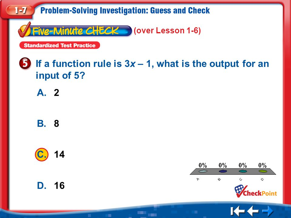 1.A 2.B 3.C 4.D Five Minute Check 5 A.2 B.8 C.14 D.16 If a function rule is 3x – 1, what is the output for an input of 5? (over Lesson 1-6)