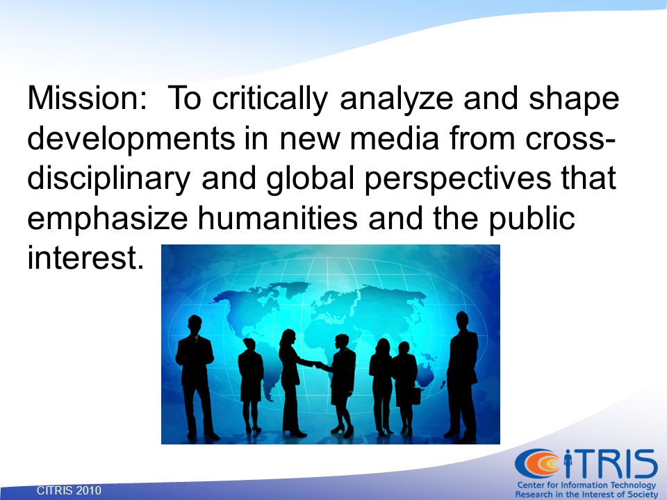 11 CITRIS 2010 Mission: To critically analyze and shape developments in new media from cross- disciplinary and global perspectives that emphasize humanities and the public interest.