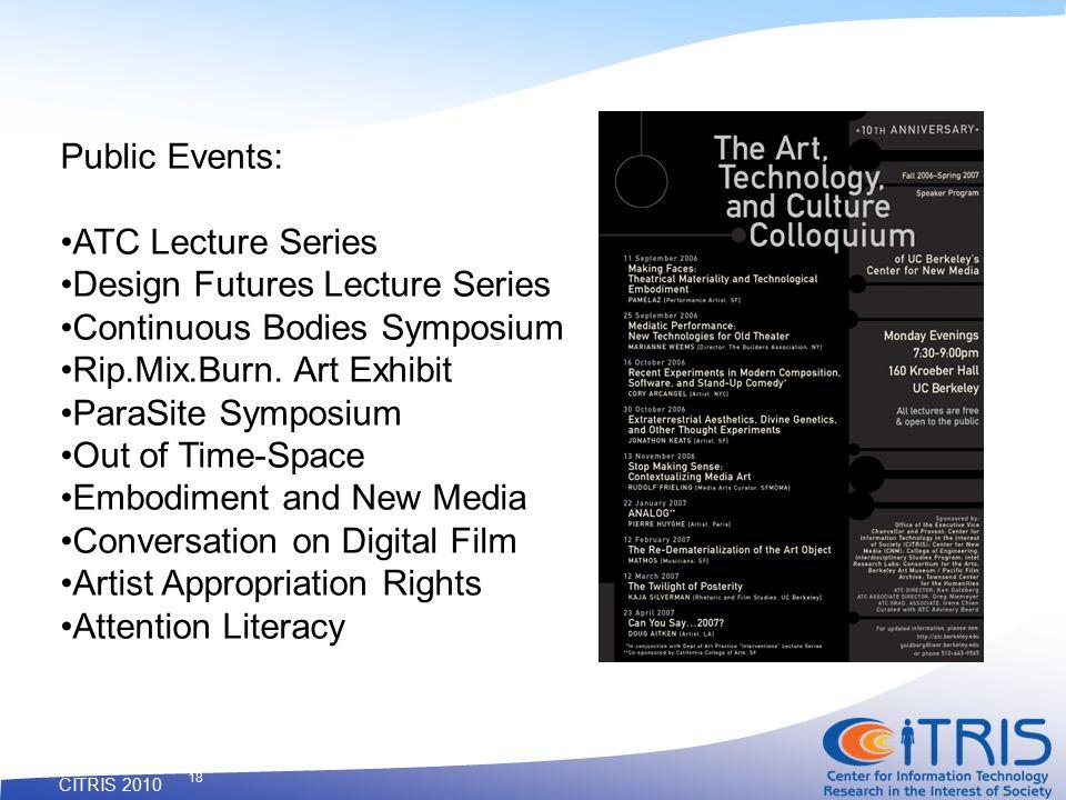 CITRIS 2010 18 Public Events: ATC Lecture Series Design Futures Lecture Series Continuous Bodies Symposium Rip.Mix.Burn.