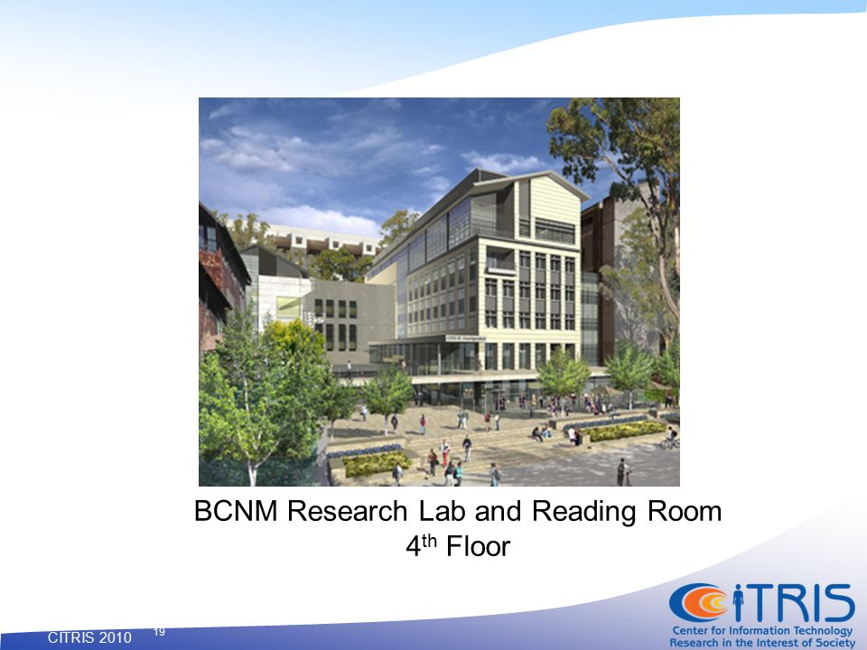 CITRIS 2010 19 BCNM Research Lab and Reading Room 4 th Floor
