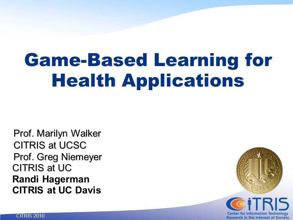 20 CITRIS 2010 Game-Based Learning for Health Applications Prof. Marilyn Walker CITRIS at UCSC Prof. Greg Niemeyer CITRIS at UC Randi Hagerman CITRIS