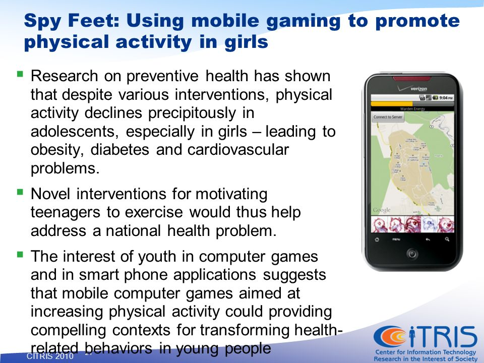 CITRIS 2010 21 Spy Feet: Using mobile gaming to promote physical activity in girls  Research on preventive health has shown that despite various interventions, physical activity declines precipitously in adolescents, especially in girls – leading to obesity, diabetes and cardiovascular problems.