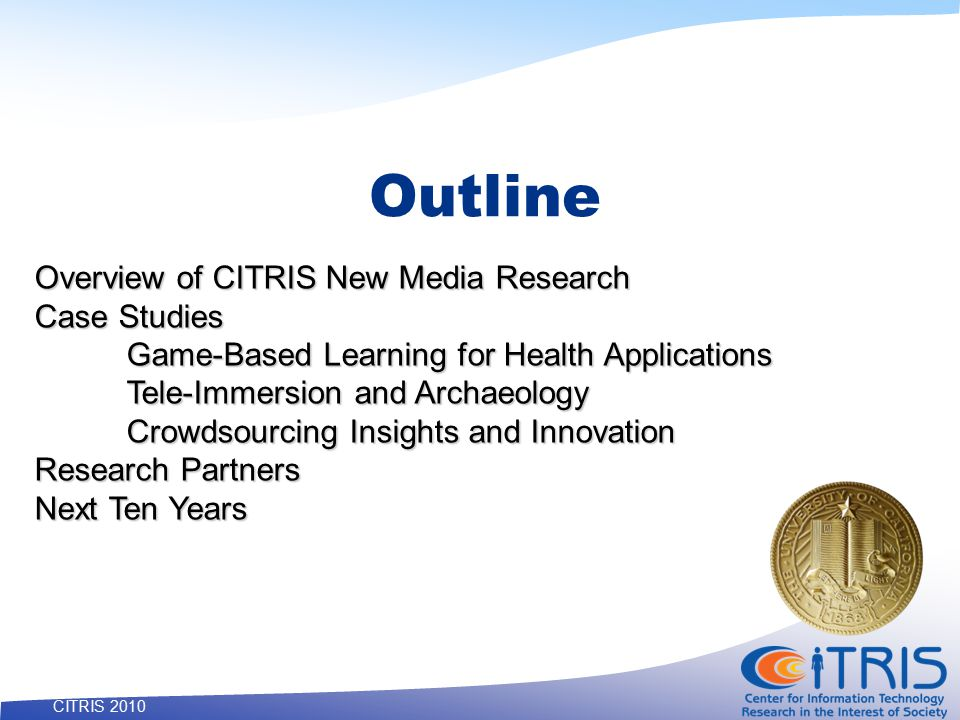 3 CITRIS 2010 Outline Overview of CITRIS New Media Research Case Studies Game-Based Learning for Health Applications Tele-Immersion and Archaeology Crowdsourcing Insights and Innovation Research Partners Next Ten Years