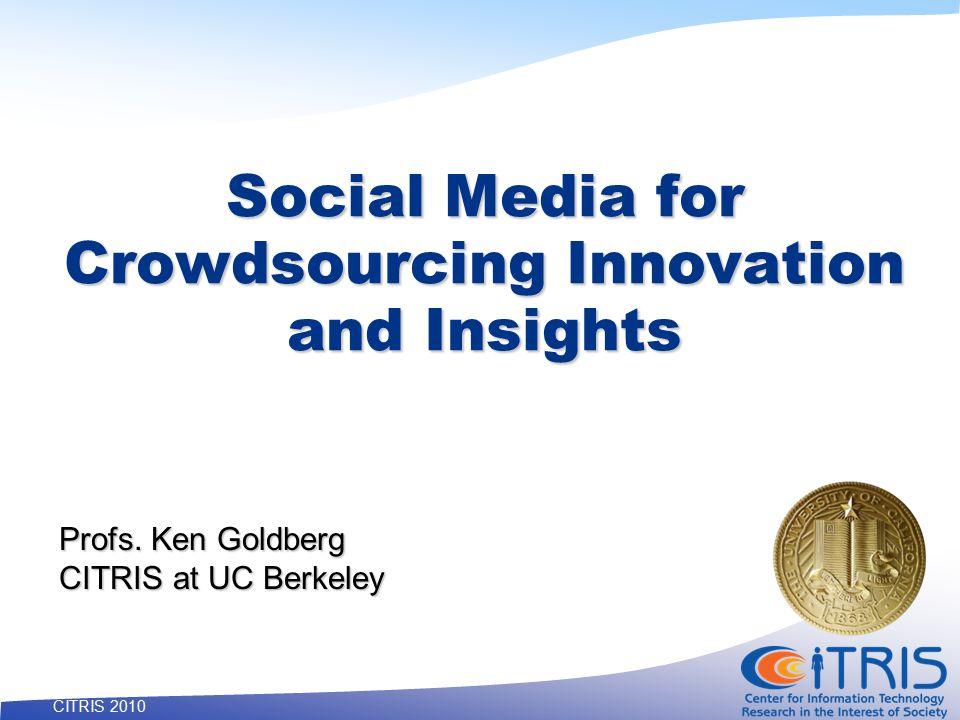 40 CITRIS 2010 Social Media for Crowdsourcing Innovation and Insights Profs. Ken Goldberg CITRIS at UC Berkeley