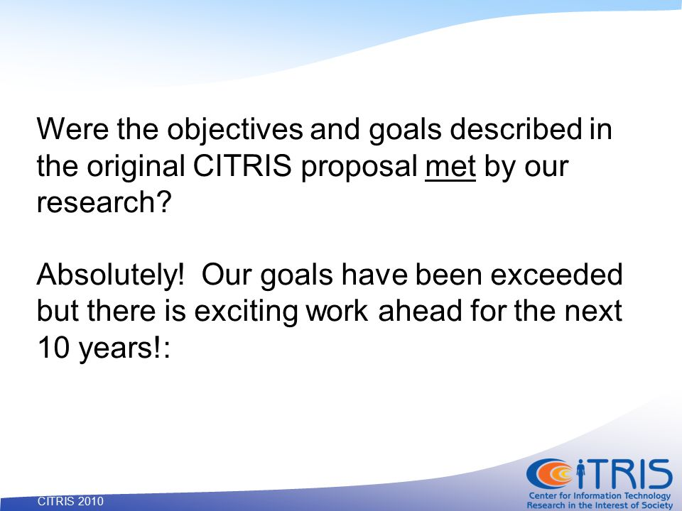 53 CITRIS 2010 Were the objectives and goals described in the original CITRIS proposal met by our research.