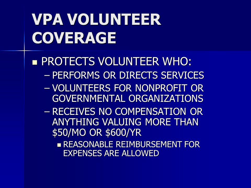 VPA VOLUNTEER COVERAGE PROTECTS VOLUNTEER WHO: PROTECTS VOLUNTEER WHO: –PERFORMS OR DIRECTS SERVICES –VOLUNTEERS FOR NONPROFIT OR GOVERNMENTAL ORGANIZ