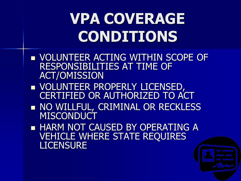 VPA COVERAGE CONDITIONS VOLUNTEER ACTING WITHIN SCOPE OF RESPONSIBILITIES AT TIME OF ACT/OMISSION VOLUNTEER ACTING WITHIN SCOPE OF RESPONSIBILITIES AT TIME OF ACT/OMISSION VOLUNTEER PROPERLY LICENSED, CERTIFIED OR AUTHORIZED TO ACT VOLUNTEER PROPERLY LICENSED, CERTIFIED OR AUTHORIZED TO ACT NO WILLFUL, CRIMINAL OR RECKLESS MISCONDUCT NO WILLFUL, CRIMINAL OR RECKLESS MISCONDUCT HARM NOT CAUSED BY OPERATING A VEHICLE WHERE STATE REQUIRES LICENSURE HARM NOT CAUSED BY OPERATING A VEHICLE WHERE STATE REQUIRES LICENSURE