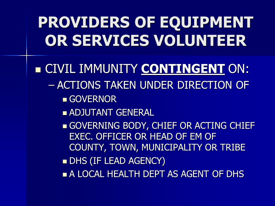 PROVIDERS OF EQUIPMENT OR SERVICES VOLUNTEER CIVIL IMMUNITY CONTINGENT ON: CIVIL IMMUNITY CONTINGENT ON: –ACTIONS TAKEN UNDER DIRECTION OF GOVERNOR GOVERNOR ADJUTANT GENERAL ADJUTANT GENERAL GOVERNING BODY, CHIEF OR ACTING CHIEF EXEC.