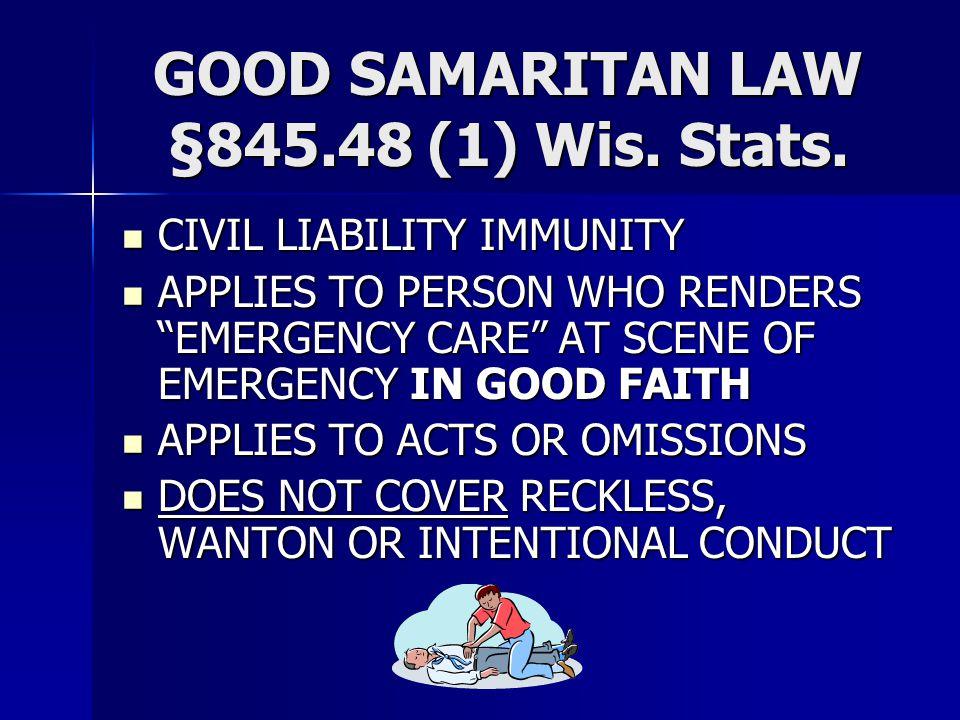 "GOOD SAMARITAN LAW §845.48 (1) Wis. Stats. CIVIL LIABILITY IMMUNITY CIVIL LIABILITY IMMUNITY APPLIES TO PERSON WHO RENDERS ""EMERGENCY CARE"" AT SCENE O"