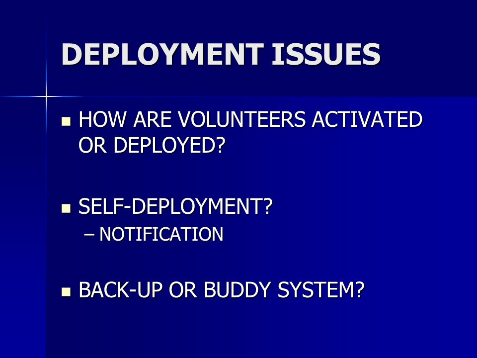 DEPLOYMENT ISSUES HOW ARE VOLUNTEERS ACTIVATED OR DEPLOYED? HOW ARE VOLUNTEERS ACTIVATED OR DEPLOYED? SELF-DEPLOYMENT? SELF-DEPLOYMENT? –NOTIFICATION