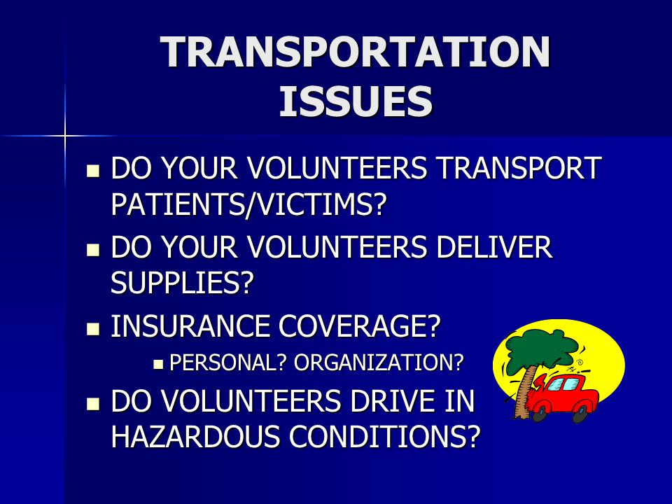 TRANSPORTATION ISSUES DO YOUR VOLUNTEERS TRANSPORT PATIENTS/VICTIMS.