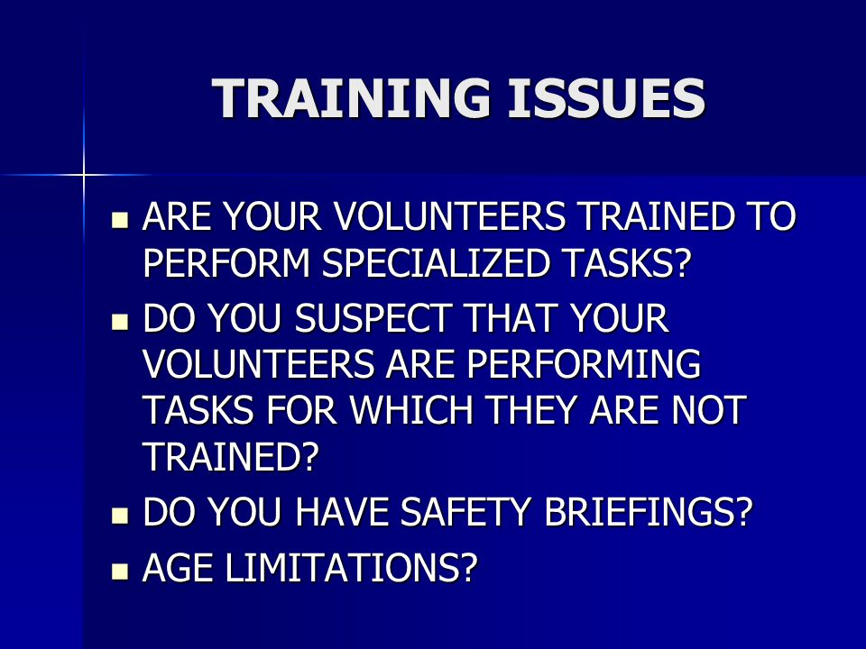 TRAINING ISSUES ARE YOUR VOLUNTEERS TRAINED TO PERFORM SPECIALIZED TASKS? ARE YOUR VOLUNTEERS TRAINED TO PERFORM SPECIALIZED TASKS? DO YOU SUSPECT THA