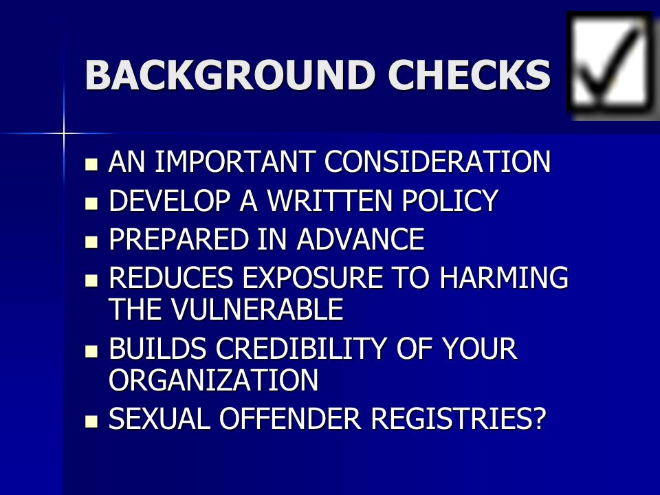 BACKGROUND CHECKS AN IMPORTANT CONSIDERATION AN IMPORTANT CONSIDERATION DEVELOP A WRITTEN POLICY DEVELOP A WRITTEN POLICY PREPARED IN ADVANCE PREPARED IN ADVANCE REDUCES EXPOSURE TO HARMING THE VULNERABLE REDUCES EXPOSURE TO HARMING THE VULNERABLE BUILDS CREDIBILITY OF YOUR ORGANIZATION BUILDS CREDIBILITY OF YOUR ORGANIZATION SEXUAL OFFENDER REGISTRIES.