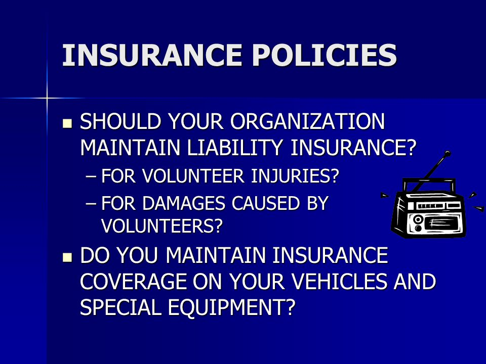 INSURANCE POLICIES SHOULD YOUR ORGANIZATION MAINTAIN LIABILITY INSURANCE? SHOULD YOUR ORGANIZATION MAINTAIN LIABILITY INSURANCE? –FOR VOLUNTEER INJURI