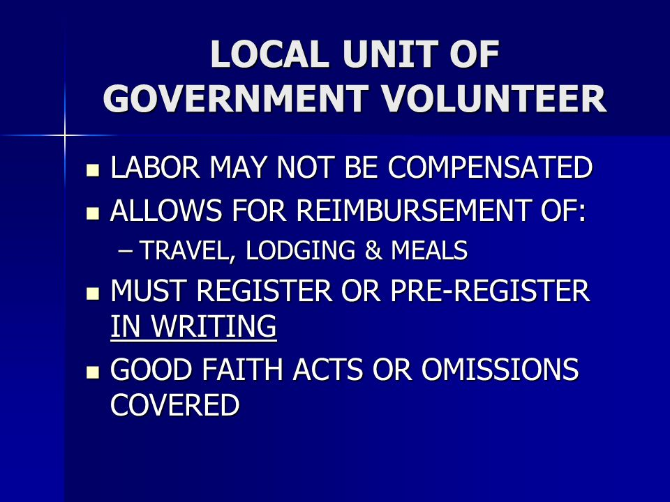 LOCAL UNIT OF GOVERNMENT VOLUNTEER LABOR MAY NOT BE COMPENSATED LABOR MAY NOT BE COMPENSATED ALLOWS FOR REIMBURSEMENT OF: ALLOWS FOR REIMBURSEMENT OF: –TRAVEL, LODGING & MEALS MUST REGISTER OR PRE-REGISTER IN WRITING MUST REGISTER OR PRE-REGISTER IN WRITING GOOD FAITH ACTS OR OMISSIONS COVERED GOOD FAITH ACTS OR OMISSIONS COVERED