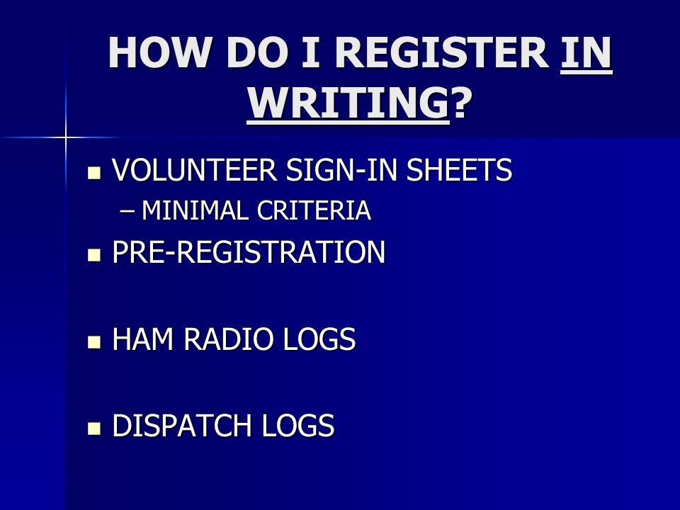 HOW DO I REGISTER IN WRITING? VOLUNTEER SIGN-IN SHEETS VOLUNTEER SIGN-IN SHEETS –MINIMAL CRITERIA PRE-REGISTRATION PRE-REGISTRATION HAM RADIO LOGS HAM