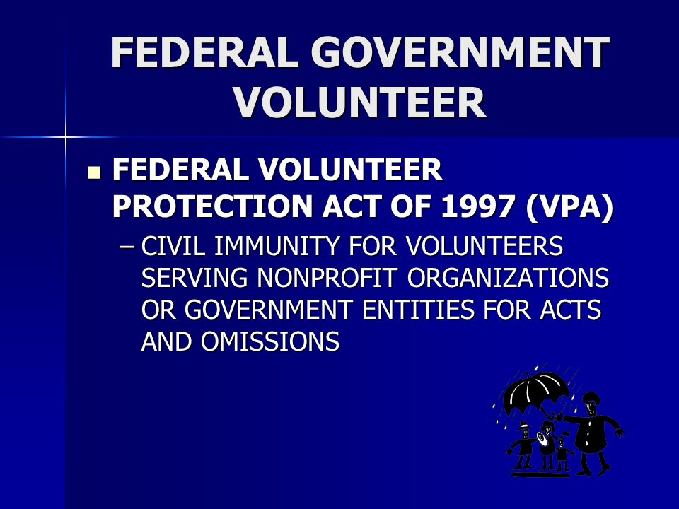 FEDERAL GOVERNMENT VOLUNTEER FEDERAL VOLUNTEER PROTECTION ACT OF 1997 (VPA) FEDERAL VOLUNTEER PROTECTION ACT OF 1997 (VPA) –CIVIL IMMUNITY FOR VOLUNTE