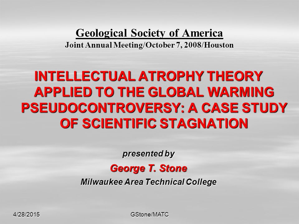 4/28/2015GStone/MATC Geological Society of America Joint Annual Meeting/October 7, 2008/Houston INTELLECTUAL ATROPHY THEORY APPLIED TO THE GLOBAL WARMING PSEUDOCONTROVERSY: A CASE STUDY OF SCIENTIFIC STAGNATION presented by George T.