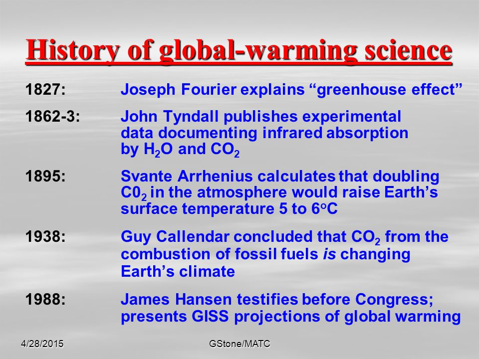 4/28/2015GStone/MATC History of global-warming science 1827: Joseph Fourier explains greenhouse effect 1862-3: John Tyndall publishes experimental data documenting infrared absorption by H 2 O and CO 2 1895:Svante Arrhenius calculates that doubling C0 2 in the atmosphere would raise Earth's surface temperature 5 to 6 o C 1938:Guy Callendar concluded that CO 2 from the combustion of fossil fuels is changing Earth's climate 1988:James Hansen testifies before Congress; presents GISS projections of global warming