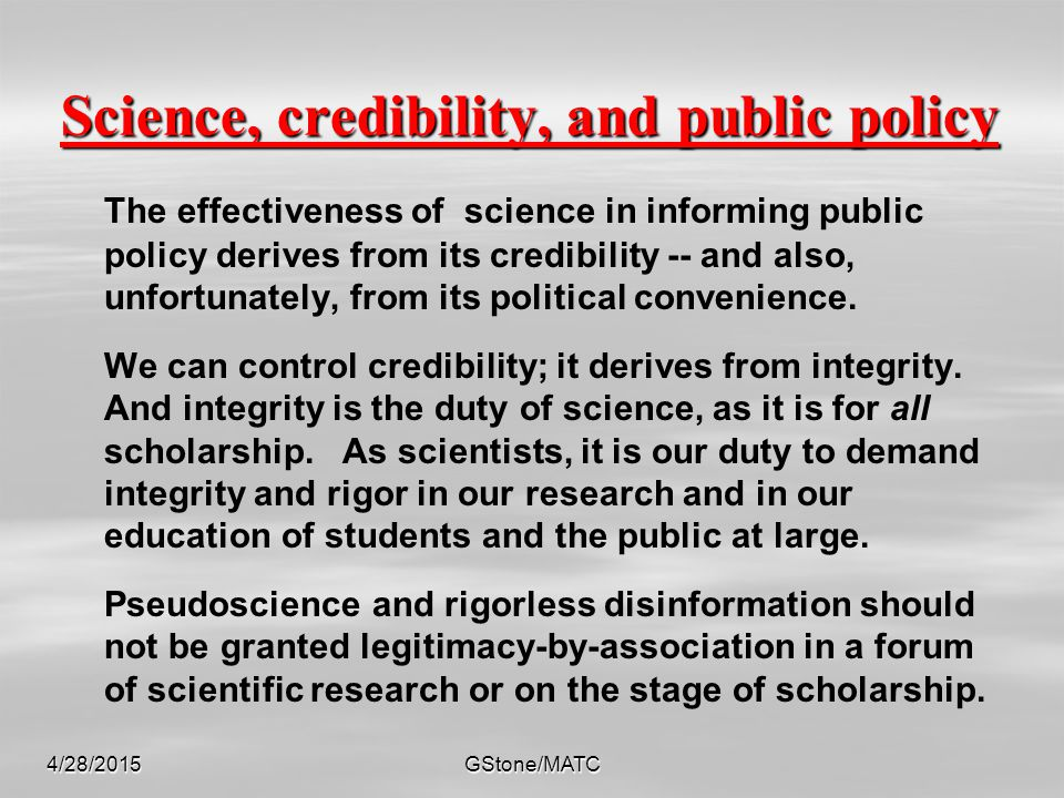 Science, credibility, and public policy The effectiveness of science in informing public policy derives from its credibility -- and also, unfortunately, from its political convenience.