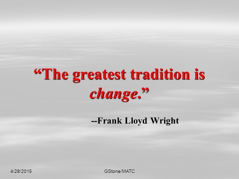"""4/28/2015GStone/MATC """"The greatest tradition is change."""" """"The greatest tradition is change."""" --Frank Lloyd Wright"""