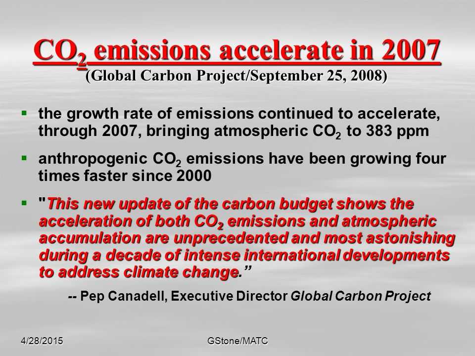 4/28/2015GStone/MATC CO 2 emissions accelerate in 2007 (Global Carbon Project/September 25, 2008)   the growth rate of emissions continued to accelerate, through 2007, bringing atmospheric CO 2 to 383 ppm   anthropogenic CO 2 emissions have been growing four times faster since 2000  This new update of the carbon budget shows the acceleration of both CO 2 emissions and atmospheric accumulation are unprecedented and most astonishing during a decade of intense international developments to address climate change  This new update of the carbon budget shows the acceleration of both CO 2 emissions and atmospheric accumulation are unprecedented and most astonishing during a decade of intense international developments to address climate change. -- Pep Canadell, Executive Director Global Carbon Project