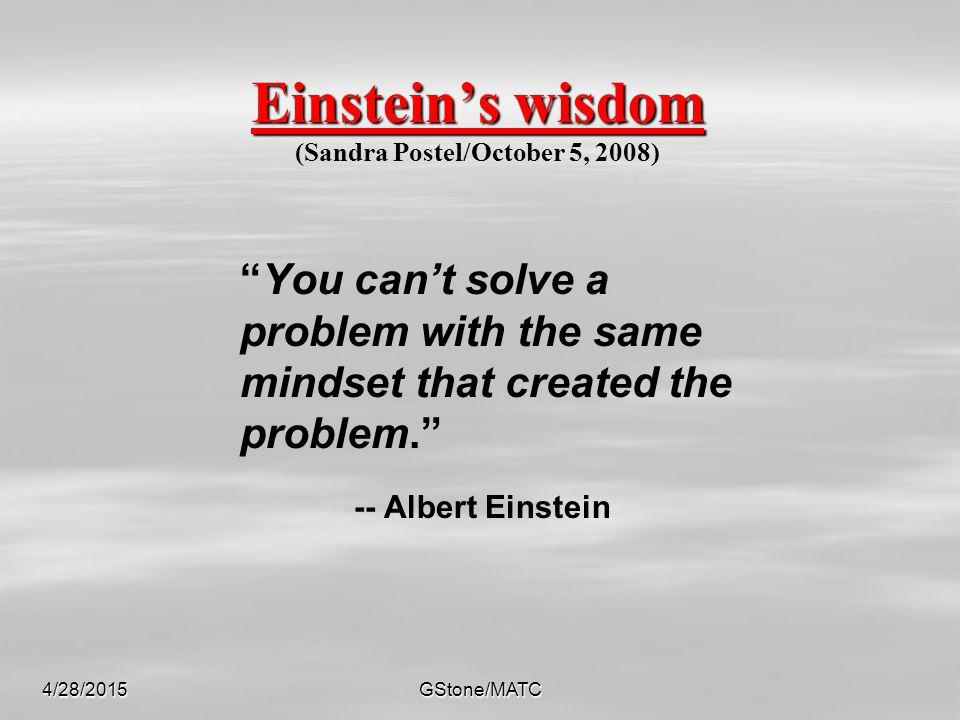 Einstein's wisdom Einstein's wisdom (Sandra Postel/October 5, 2008) You can't solve a problem with the same mindset that created the problem. -- Albert Einstein 4/28/2015GStone/MATC