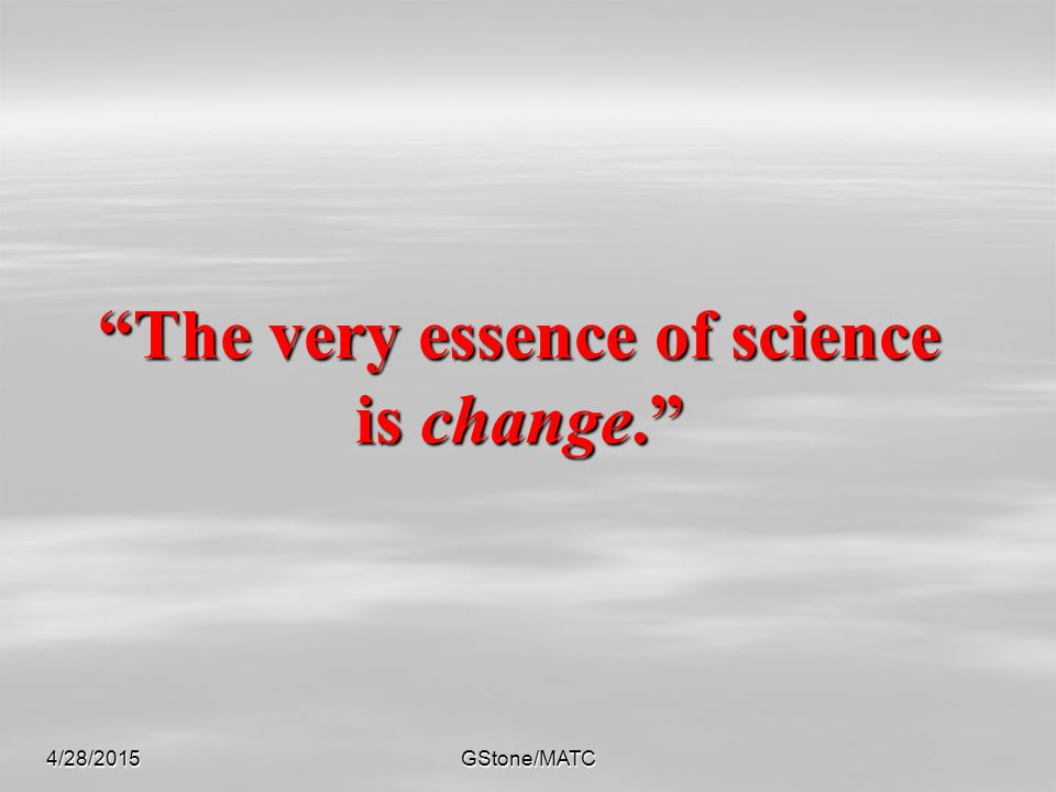 """4/28/2015GStone/MATC """"The very essence of science is change."""""""