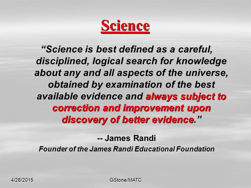 """4/28/2015GStone/MATC Science always subject to correction and improvement upon discovery of better evidence """"Science is best defined as a careful, dis"""
