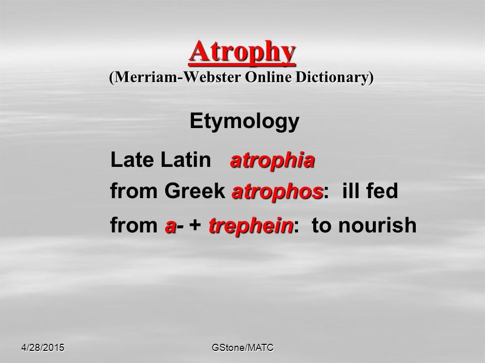 4/28/2015GStone/MATC Atrophy (Merriam-Webster Online Dictionary) Etymology atrophia Late Latin atrophia atrophos from Greek atrophos: ill fed atrephein from a- + trephein: to nourish