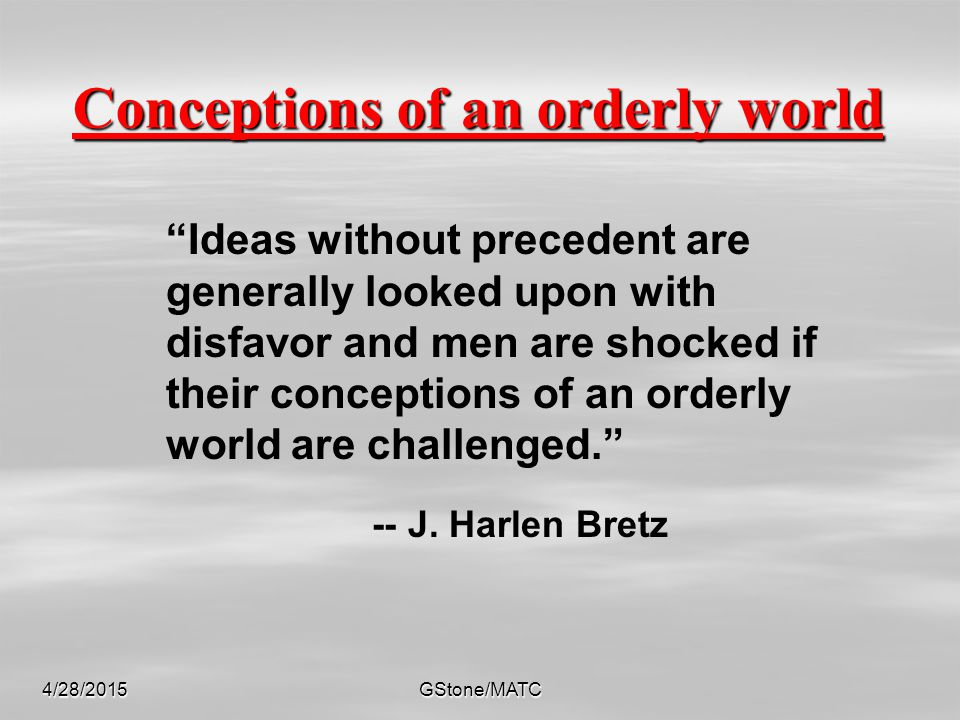 """4/28/2015GStone/MATC Conceptions of an orderly world """"Ideas without precedent are generally looked upon with disfavor and men are shocked if their con"""