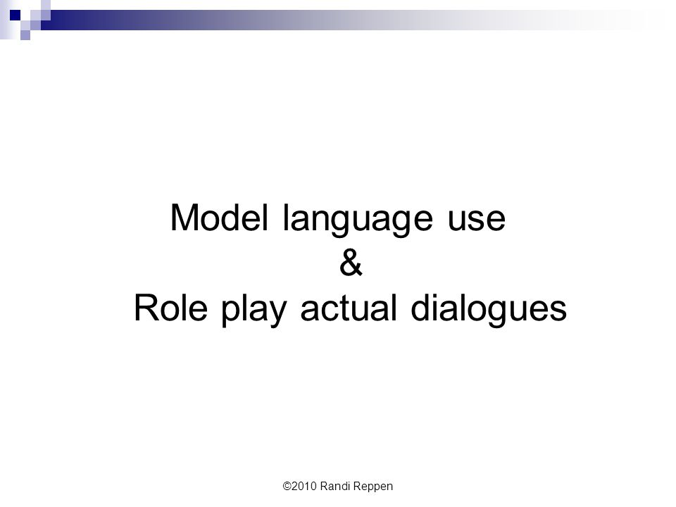 Model language use & Role play actual dialogues ©2010 Randi Reppen