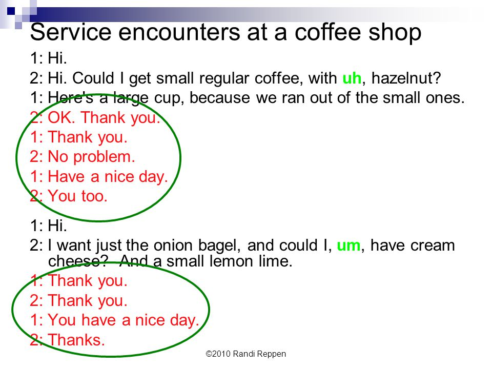 Service encounters at a coffee shop 1: Hi. 2: Hi. Could I get small regular coffee, with uh, hazelnut? 1: Here's a large cup, because we ran out of th