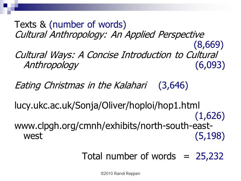 Texts & (number of words) Cultural Anthropology: An Applied Perspective (8,669) Cultural Ways: A Concise Introduction to Cultural Anthropology (6,093) Eating Christmas in the Kalahari (3,646) lucy.ukc.ac.uk/Sonja/Oliver/hoploi/hop1.html (1,626) www.clpgh.org/cmnh/exhibits/north-south-east- west (5,198) Total number of words= 25,232 ©2010 Randi Reppen