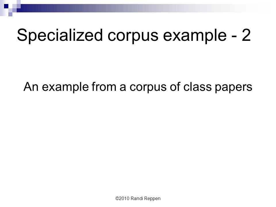 Specialized corpus example - 2 An example from a corpus of class papers ©2010 Randi Reppen