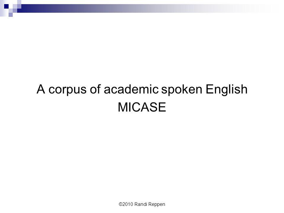 A corpus of academic spoken English MICASE ©2010 Randi Reppen