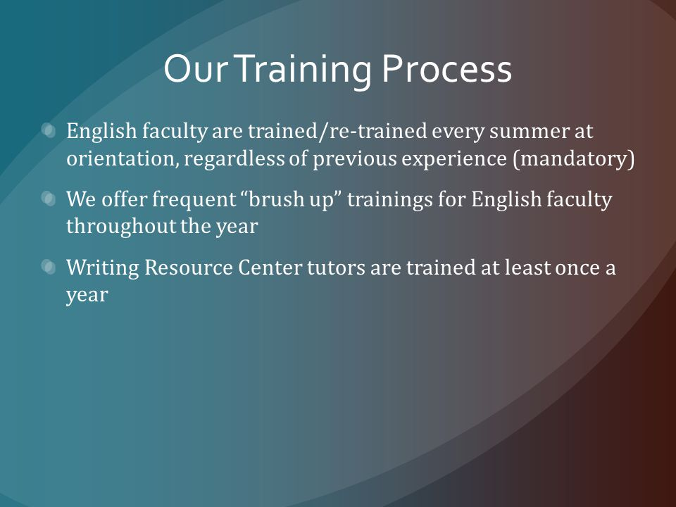 Our Training Process English faculty are trained/re-trained every summer at orientation, regardless of previous experience (mandatory) We offer frequent brush up trainings for English faculty throughout the year Writing Resource Center tutors are trained at least once a year