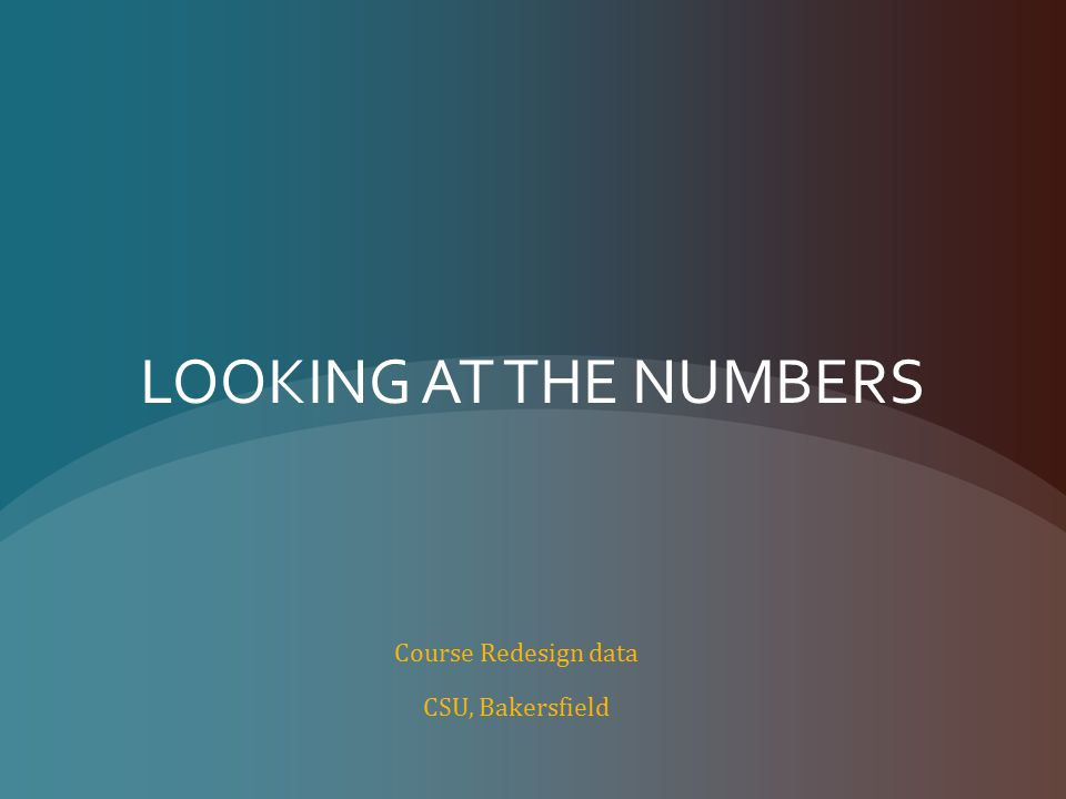 LOOKING AT THE NUMBERS Course Redesign data CSU, Bakersfield